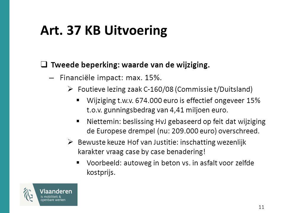 11 Art. 37 KB Uitvoering  Tweede beperking: waarde van de wijziging. – Financiële impact: max. 15%.  Foutieve lezing zaak C-160/08 (Commissie t/Duit