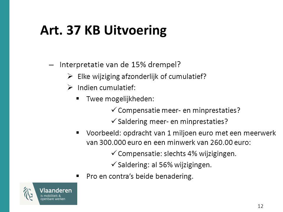 12 Art. 37 KB Uitvoering – Interpretatie van de 15% drempel?  Elke wijziging afzonderlijk of cumulatief?  Indien cumulatief:  Twee mogelijkheden: C