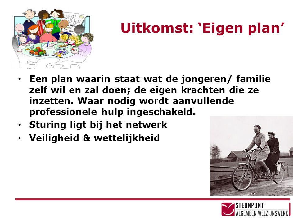 Uitkomst: 'Eigen plan' Een plan waarin staat wat de jongeren/ familie zelf wil en zal doen; de eigen krachten die ze inzetten. Waar nodig wordt aanvul