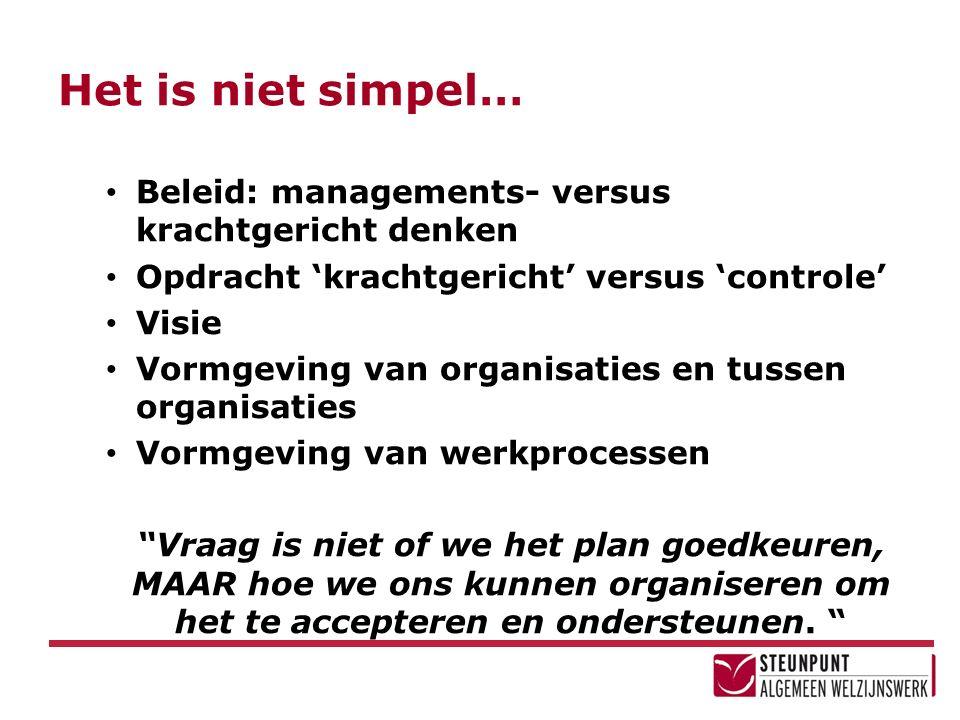 Het is niet simpel… Beleid: managements- versus krachtgericht denken Opdracht 'krachtgericht' versus 'controle' Visie Vormgeving van organisaties en t