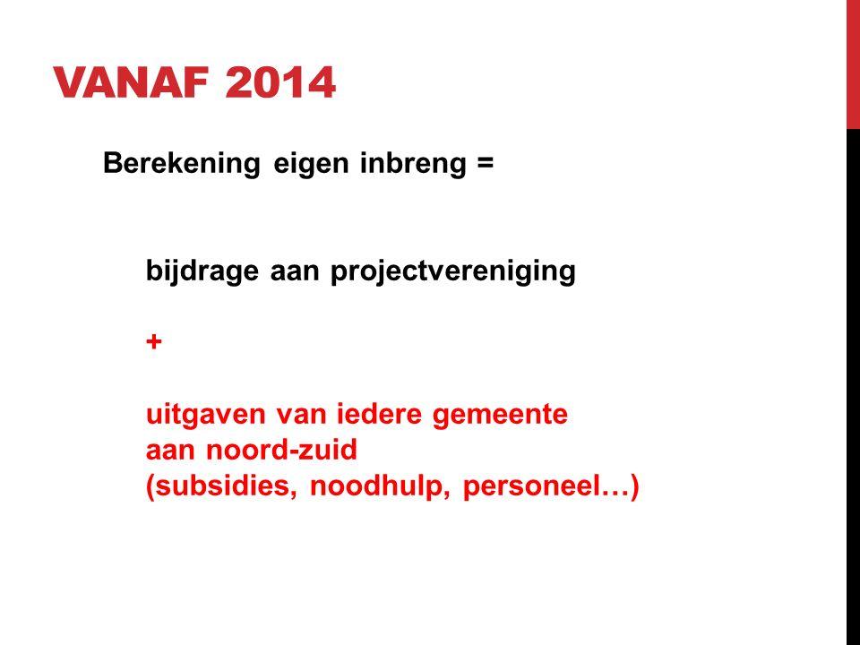 VANAF 2014 Berekening eigen inbreng = bijdrage aan projectvereniging + uitgaven van iedere gemeente aan noord-zuid (subsidies, noodhulp, personeel…)