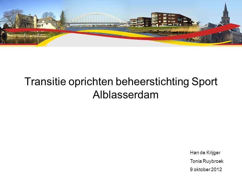 Transitie oprichten beheerstichting Sport Alblasserdam Han de Krijger Tonia Ruybroek 9 oktober 2012