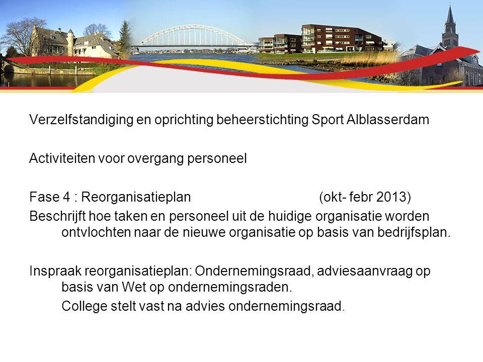 Verzelfstandiging en oprichting beheerstichting Sport Alblasserdam Activiteiten voor overgang personeel Fase 4 : Reorganisatieplan (okt- febr 2013) Beschrijft hoe taken en personeel uit de huidige organisatie worden ontvlochten naar de nieuwe organisatie op basis van bedrijfsplan.