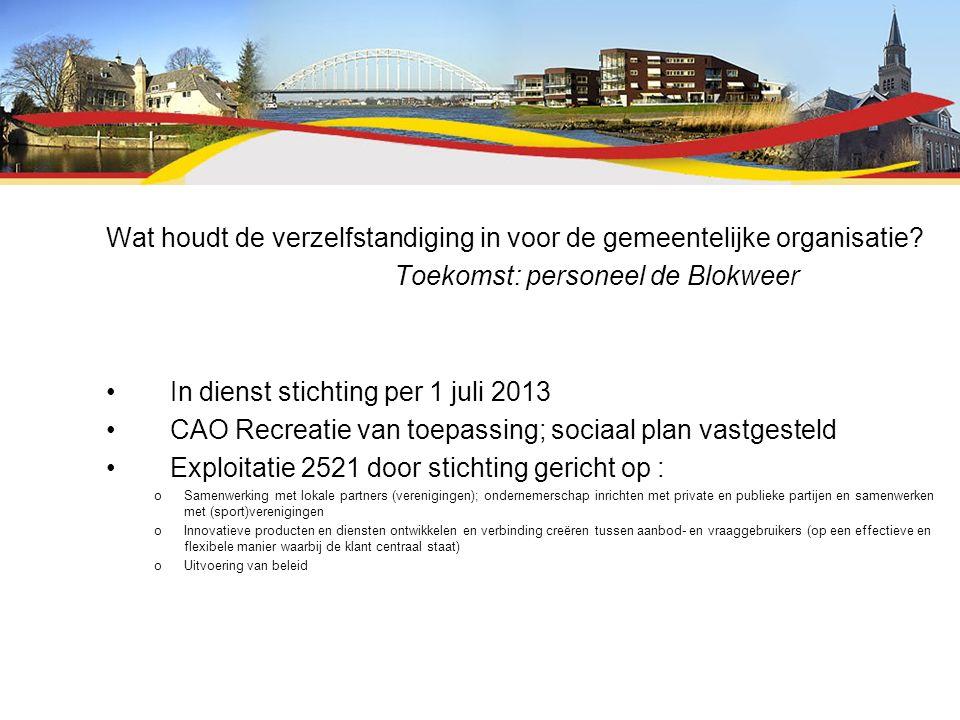 Wat houdt de verzelfstandiging in voor de gemeentelijke organisatie? Toekomst: personeel de Blokweer In dienst stichting per 1 juli 2013 CAO Recreatie