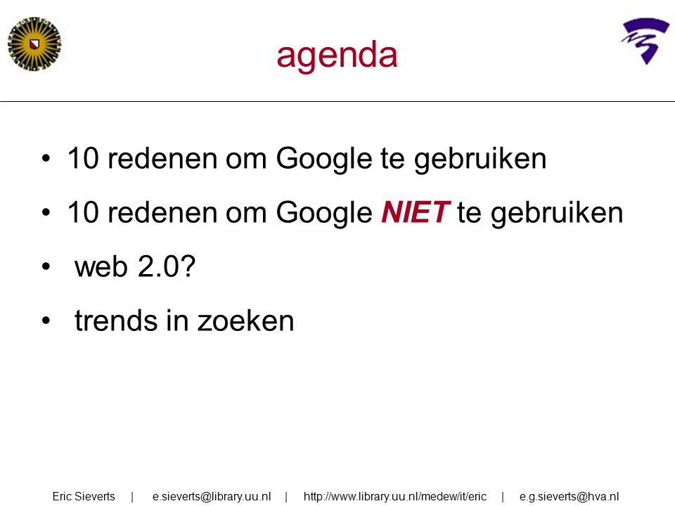 agenda 10 redenen om Google te gebruiken 10 redenen om Google NIET te gebruiken web 2.0? trends in zoeken Eric Sieverts | e.sieverts@library.uu.nl | h