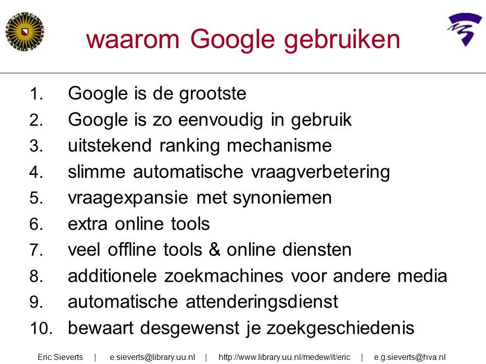 waarom Google gebruiken 1. Google is de grootste 2. Google is zo eenvoudig in gebruik 3. uitstekend ranking mechanisme 4. slimme automatische vraagver