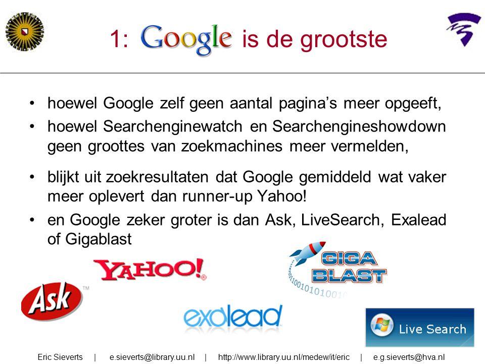 1: google is de grootste hoewel Google zelf geen aantal pagina's meer opgeeft, hoewel Searchenginewatch en Searchengineshowdown geen groottes van zoekmachines meer vermelden, blijkt uit zoekresultaten dat Google gemiddeld wat vaker meer oplevert dan runner-up Yahoo.