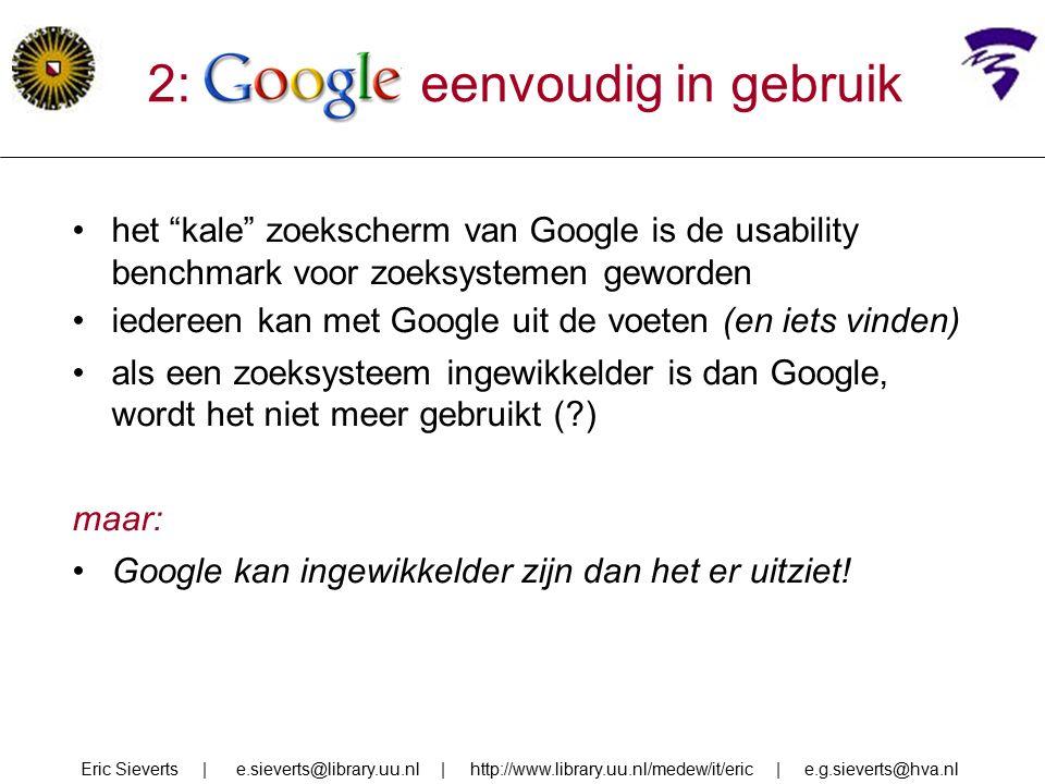 2: google eenvoudig in gebruik het kale zoekscherm van Google is de usability benchmark voor zoeksystemen geworden iedereen kan met Google uit de voeten (en iets vinden) als een zoeksysteem ingewikkelder is dan Google, wordt het niet meer gebruikt ( ) maar: Google kan ingewikkelder zijn dan het er uitziet.