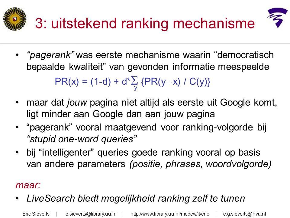 3: uitstekend ranking mechanisme pagerank was eerste mechanisme waarin democratisch bepaalde kwaliteit van gevonden informatie meespeelde PR(x) = (1-d) + d*  {PR(y  x) / C(y)} y maar dat jouw pagina niet altijd als eerste uit Google komt, ligt minder aan Google dan aan jouw pagina pagerank vooral maatgevend voor ranking-volgorde bij stupid one-word queries bij intelligenter queries goede ranking vooral op basis van andere parameters (positie, phrases, woordvolgorde) maar: LiveSearch biedt mogelijkheid ranking zelf te tunen Eric Sieverts | e.sieverts@library.uu.nl | http://www.library.uu.nl/medew/it/eric | e.g.sieverts@hva.nl
