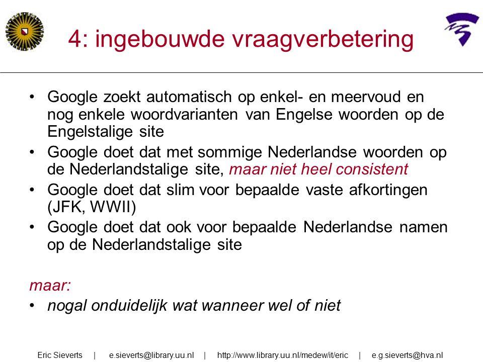 4: ingebouwde vraagverbetering Google zoekt automatisch op enkel- en meervoud en nog enkele woordvarianten van Engelse woorden op de Engelstalige site Google doet dat met sommige Nederlandse woorden op de Nederlandstalige site, maar niet heel consistent Google doet dat slim voor bepaalde vaste afkortingen (JFK, WWII) Google doet dat ook voor bepaalde Nederlandse namen op de Nederlandstalige site maar: nogal onduidelijk wat wanneer wel of niet Eric Sieverts | e.sieverts@library.uu.nl | http://www.library.uu.nl/medew/it/eric | e.g.sieverts@hva.nl