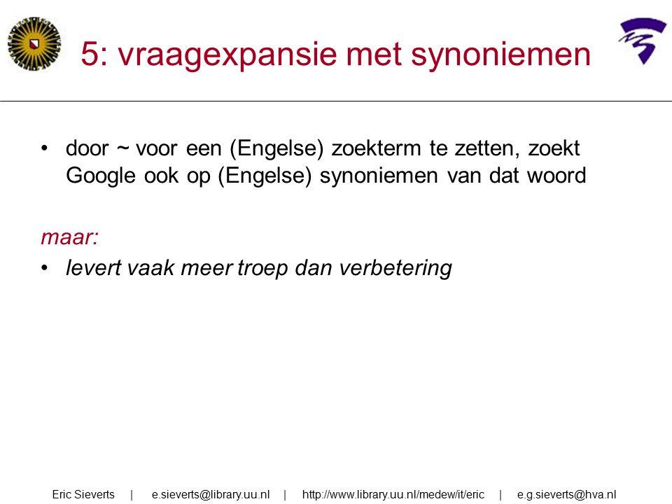 5: vraagexpansie met synoniemen door ~ voor een (Engelse) zoekterm te zetten, zoekt Google ook op (Engelse) synoniemen van dat woord maar: levert vaak meer troep dan verbetering Eric Sieverts | e.sieverts@library.uu.nl | http://www.library.uu.nl/medew/it/eric | e.g.sieverts@hva.nl