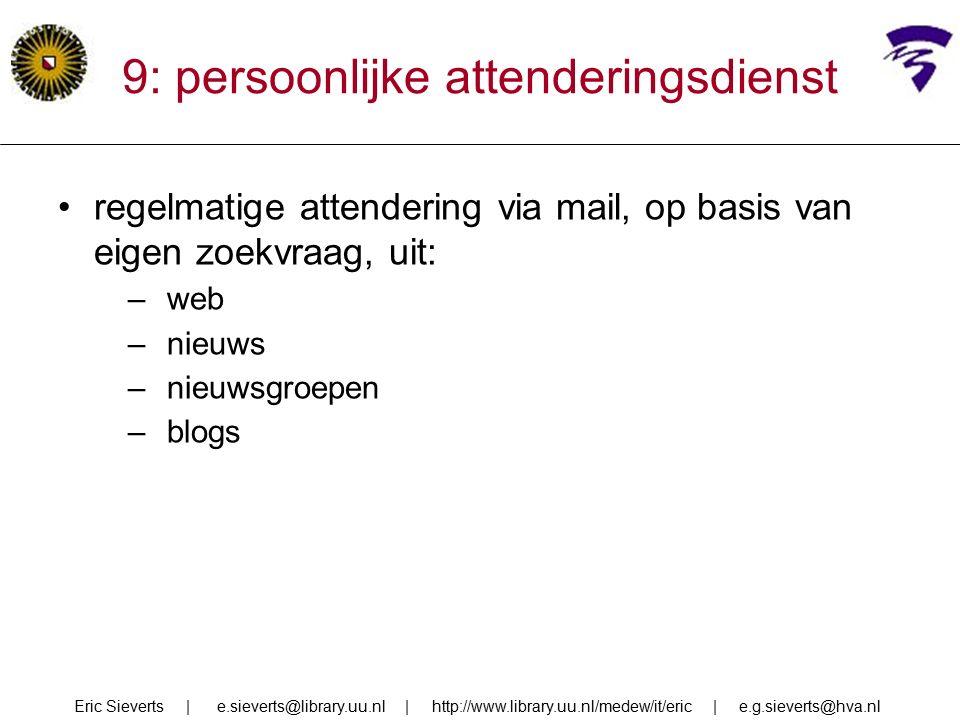 9: persoonlijke attenderingsdienst regelmatige attendering via mail, op basis van eigen zoekvraag, uit: –web –nieuws –nieuwsgroepen –blogs Eric Sieverts | e.sieverts@library.uu.nl | http://www.library.uu.nl/medew/it/eric | e.g.sieverts@hva.nl