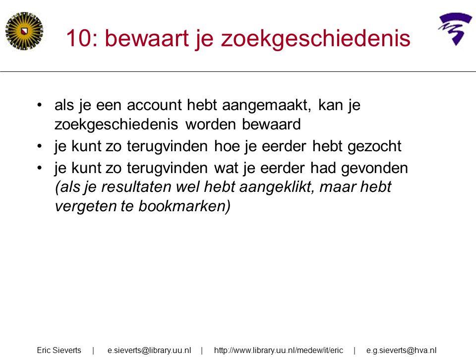 10: bewaart je zoekgeschiedenis als je een account hebt aangemaakt, kan je zoekgeschiedenis worden bewaard je kunt zo terugvinden hoe je eerder hebt gezocht je kunt zo terugvinden wat je eerder had gevonden (als je resultaten wel hebt aangeklikt, maar hebt vergeten te bookmarken) Eric Sieverts | e.sieverts@library.uu.nl | http://www.library.uu.nl/medew/it/eric | e.g.sieverts@hva.nl