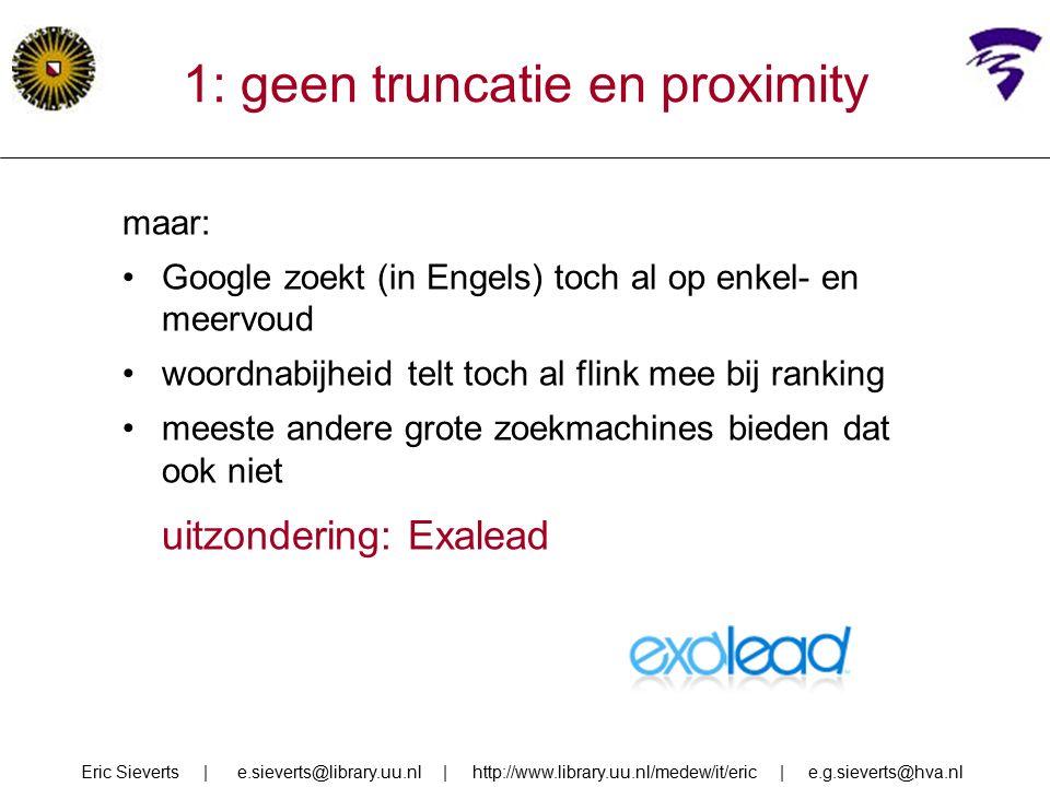 1: geen truncatie en proximity maar: Google zoekt (in Engels) toch al op enkel- en meervoud woordnabijheid telt toch al flink mee bij ranking meeste andere grote zoekmachines bieden dat ook niet uitzondering: Exalead Eric Sieverts | e.sieverts@library.uu.nl | http://www.library.uu.nl/medew/it/eric | e.g.sieverts@hva.nl