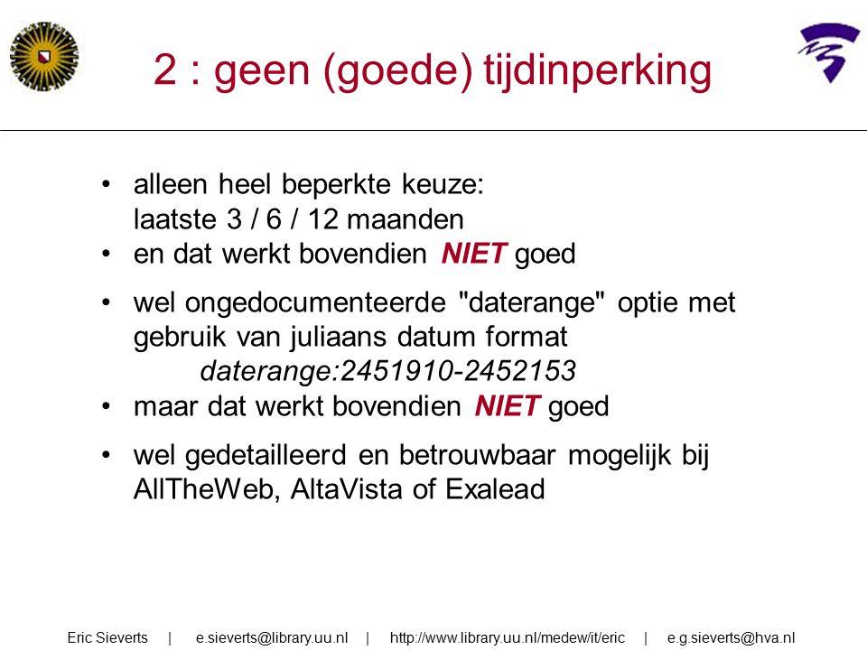 2 : geen (goede) tijdinperking alleen heel beperkte keuze: laatste 3 / 6 / 12 maanden en dat werkt bovendien NIET goed wel ongedocumenteerde daterange optie met gebruik van juliaans datum format daterange:2451910-2452153 maar dat werkt bovendien NIET goed wel gedetailleerd en betrouwbaar mogelijk bij AllTheWeb, AltaVista of Exalead Eric Sieverts | e.sieverts@library.uu.nl | http://www.library.uu.nl/medew/it/eric | e.g.sieverts@hva.nl
