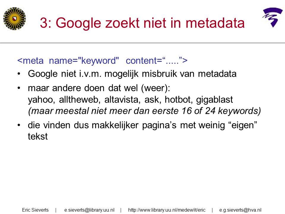 3: Google zoekt niet in metadata Google niet i.v.m. mogelijk misbruik van metadata maar andere doen dat wel (weer): yahoo, alltheweb, altavista, ask,
