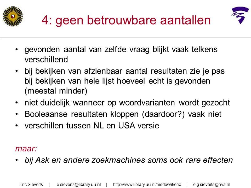 4: geen betrouwbare aantallen gevonden aantal van zelfde vraag blijkt vaak telkens verschillend bij bekijken van afzienbaar aantal resultaten zie je pas bij bekijken van hele lijst hoeveel echt is gevonden (meestal minder) niet duidelijk wanneer op woordvarianten wordt gezocht Booleaanse resultaten kloppen (daardoor ) vaak niet verschillen tussen NL en USA versie maar: bij Ask en andere zoekmachines soms ook rare effecten Eric Sieverts | e.sieverts@library.uu.nl | http://www.library.uu.nl/medew/it/eric | e.g.sieverts@hva.nl
