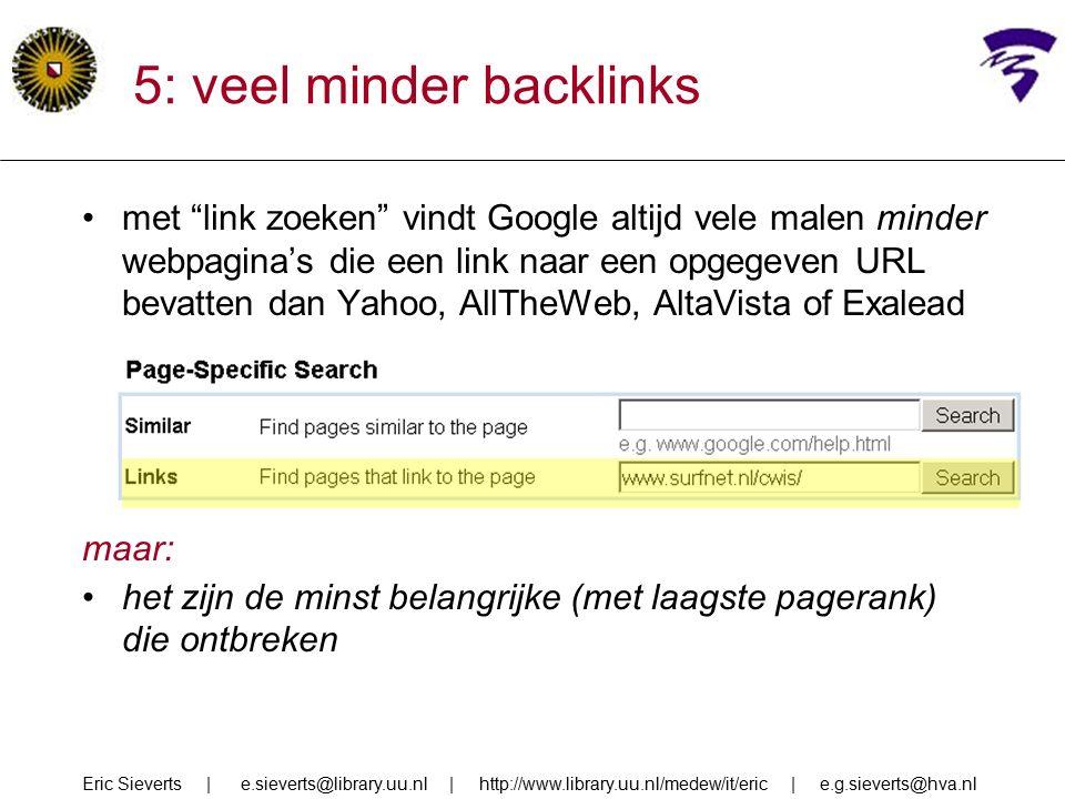 5: veel minder backlinks met link zoeken vindt Google altijd vele malen minder webpagina's die een link naar een opgegeven URL bevatten dan Yahoo, AllTheWeb, AltaVista of Exalead maar: het zijn de minst belangrijke (met laagste pagerank) die ontbreken Eric Sieverts | e.sieverts@library.uu.nl | http://www.library.uu.nl/medew/it/eric | e.g.sieverts@hva.nl