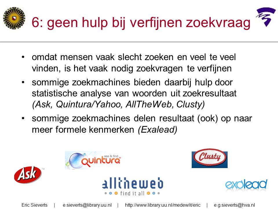 6: geen hulp bij verfijnen zoekvraag omdat mensen vaak slecht zoeken en veel te veel vinden, is het vaak nodig zoekvragen te verfijnen sommige zoekmachines bieden daarbij hulp door statistische analyse van woorden uit zoekresultaat (Ask, Quintura/Yahoo, AllTheWeb, Clusty) sommige zoekmachines delen resultaat (ook) op naar meer formele kenmerken (Exalead) Eric Sieverts | e.sieverts@library.uu.nl | http://www.library.uu.nl/medew/it/eric | e.g.sieverts@hva.nl