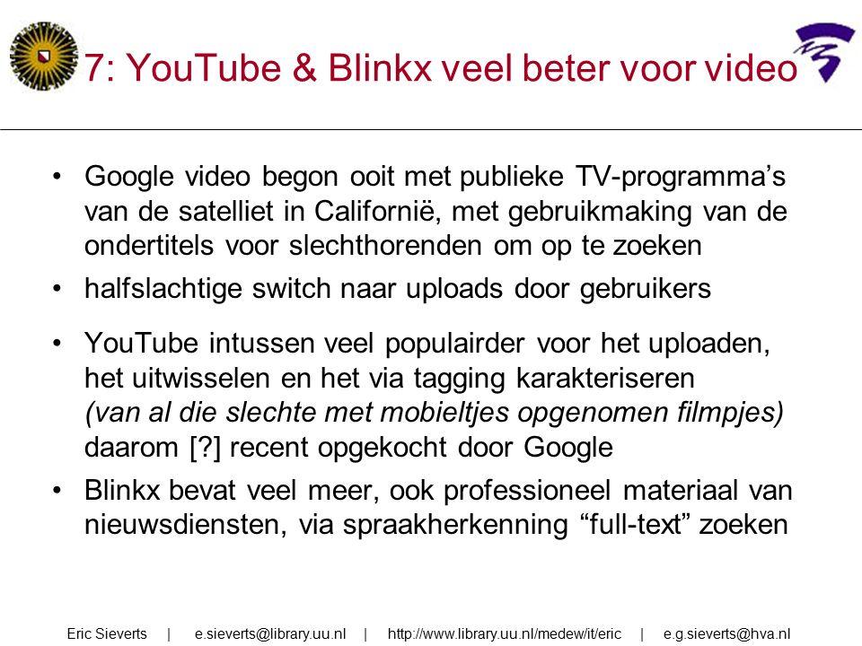 Google video begon ooit met publieke TV-programma's van de satelliet in Californië, met gebruikmaking van de ondertitels voor slechthorenden om op te zoeken halfslachtige switch naar uploads door gebruikers YouTube intussen veel populairder voor het uploaden, het uitwisselen en het via tagging karakteriseren (van al die slechte met mobieltjes opgenomen filmpjes) daarom [ ] recent opgekocht door Google Blinkx bevat veel meer, ook professioneel materiaal van nieuwsdiensten, via spraakherkenning full-text zoeken Eric Sieverts | e.sieverts@library.uu.nl | http://www.library.uu.nl/medew/it/eric | e.g.sieverts@hva.nl 7: YouTube & Blinkx veel beter voor video