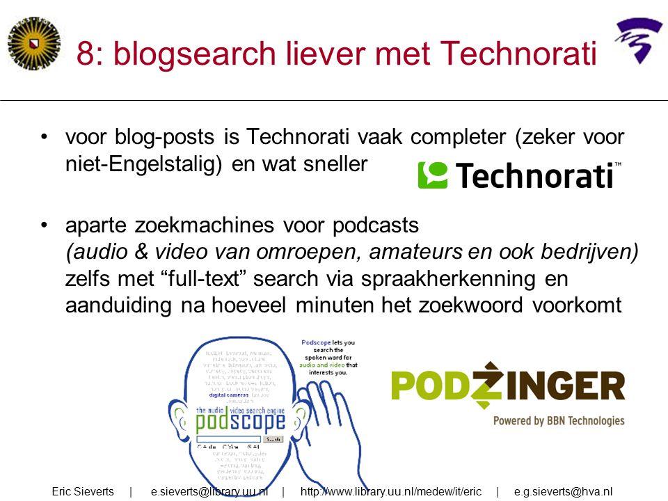 8: blogsearch liever met Technorati voor blog-posts is Technorati vaak completer (zeker voor niet-Engelstalig) en wat sneller aparte zoekmachines voor podcasts (audio & video van omroepen, amateurs en ook bedrijven) zelfs met full-text search via spraakherkenning en aanduiding na hoeveel minuten het zoekwoord voorkomt Eric Sieverts | e.sieverts@library.uu.nl | http://www.library.uu.nl/medew/it/eric | e.g.sieverts@hva.nl