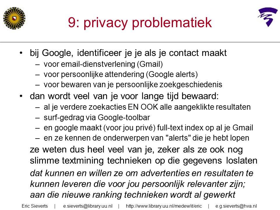 9: privacy problematiek bij Google, identificeer je je als je contact maakt –voor email-dienstverlening (Gmail) –voor persoonlijke attendering (Google alerts) –voor bewaren van je persoonlijke zoekgeschiedenis dan wordt veel van je voor lange tijd bewaard: –al je verdere zoekacties EN OOK alle aangeklikte resultaten –surf-gedrag via Google-toolbar –en google maakt (voor jou privé) full-text index op al je Gmail –en ze kennen de onderwerpen van alerts die je hebt lopen ze weten dus heel veel van je, zeker als ze ook nog slimme textmining technieken op die gegevens loslaten dat kunnen en willen ze om advertenties en resultaten te kunnen leveren die voor jou persoonlijk relevanter zijn; aan die nieuwe ranking technieken wordt al gewerkt Eric Sieverts | e.sieverts@library.uu.nl | http://www.library.uu.nl/medew/it/eric | e.g.sieverts@hva.nl