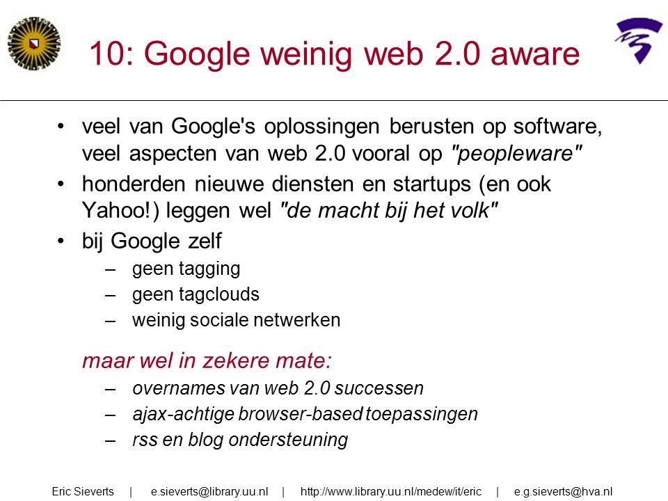 10: Google weinig web 2.0 aware veel van Google s oplossingen berusten op software, veel aspecten van web 2.0 vooral op peopleware honderden nieuwe diensten en startups (en ook Yahoo!) leggen wel de macht bij het volk bij Google zelf –geen tagging –geen tagclouds –weinig sociale netwerken maar wel in zekere mate: –overnames van web 2.0 successen –ajax-achtige browser-based toepassingen –rss en blog ondersteuning Eric Sieverts | e.sieverts@library.uu.nl | http://www.library.uu.nl/medew/it/eric | e.g.sieverts@hva.nl