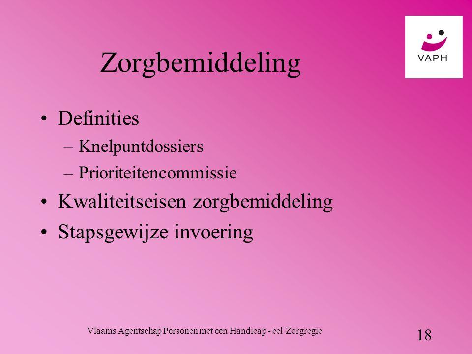 Vlaams Agentschap Personen met een Handicap - cel Zorgregie 18 Zorgbemiddeling Definities –Knelpuntdossiers –Prioriteitencommissie Kwaliteitseisen zorgbemiddeling Stapsgewijze invoering