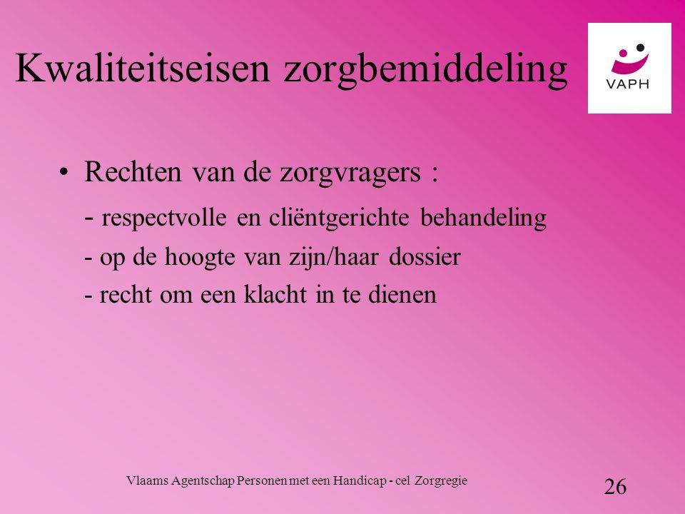 Vlaams Agentschap Personen met een Handicap - cel Zorgregie 26 Kwaliteitseisen zorgbemiddeling Rechten van de zorgvragers : - respectvolle en cliëntgerichte behandeling - op de hoogte van zijn/haar dossier - recht om een klacht in te dienen