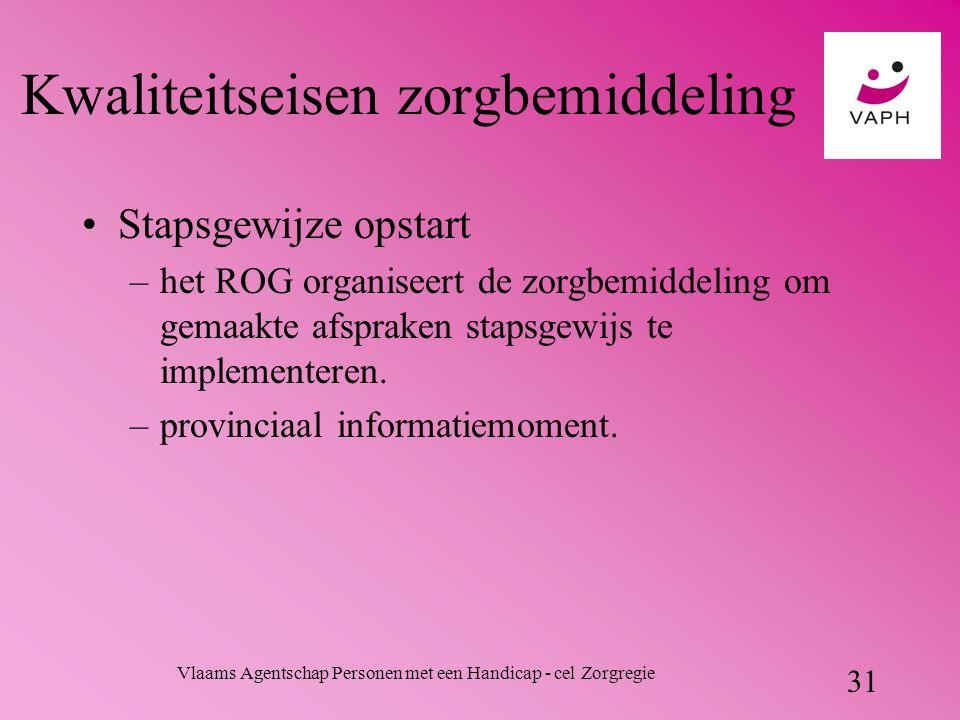 Vlaams Agentschap Personen met een Handicap - cel Zorgregie 31 Kwaliteitseisen zorgbemiddeling Stapsgewijze opstart –het ROG organiseert de zorgbemiddeling om gemaakte afspraken stapsgewijs te implementeren.