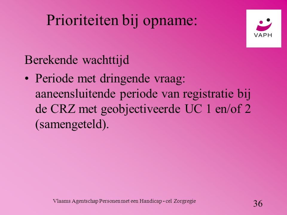Vlaams Agentschap Personen met een Handicap - cel Zorgregie 36 Prioriteiten bij opname: Berekende wachttijd Periode met dringende vraag: aaneensluitende periode van registratie bij de CRZ met geobjectiveerde UC 1 en/of 2 (samengeteld).