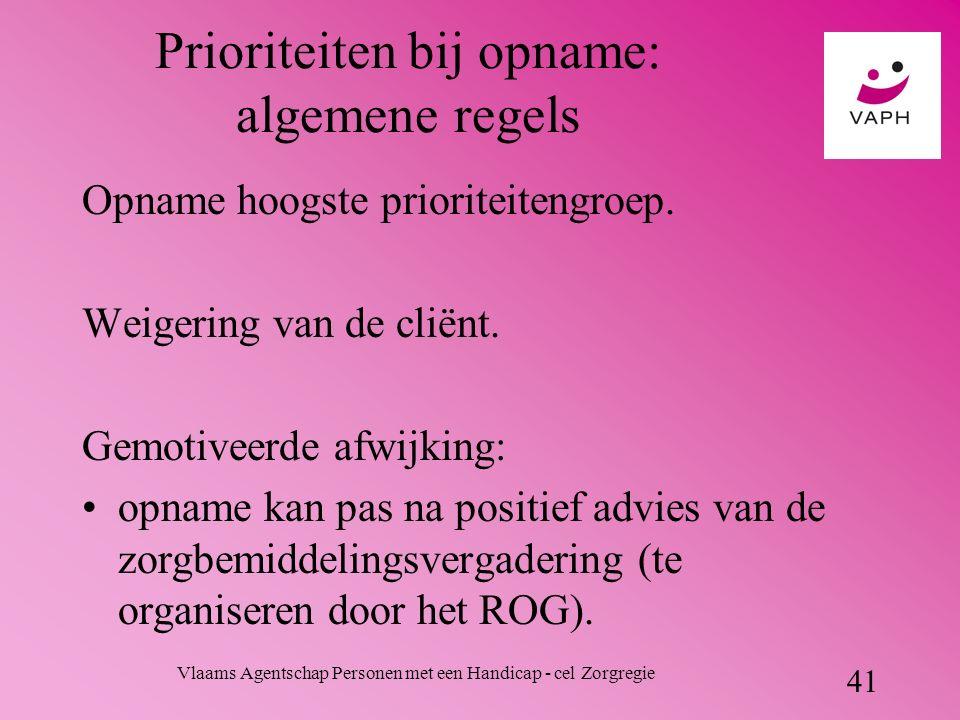 Vlaams Agentschap Personen met een Handicap - cel Zorgregie 41 Prioriteiten bij opname: algemene regels Opname hoogste prioriteitengroep.