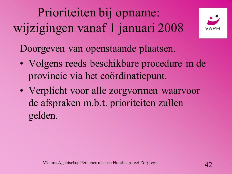 Vlaams Agentschap Personen met een Handicap - cel Zorgregie 42 Prioriteiten bij opname: wijzigingen vanaf 1 januari 2008 Doorgeven van openstaande plaatsen.