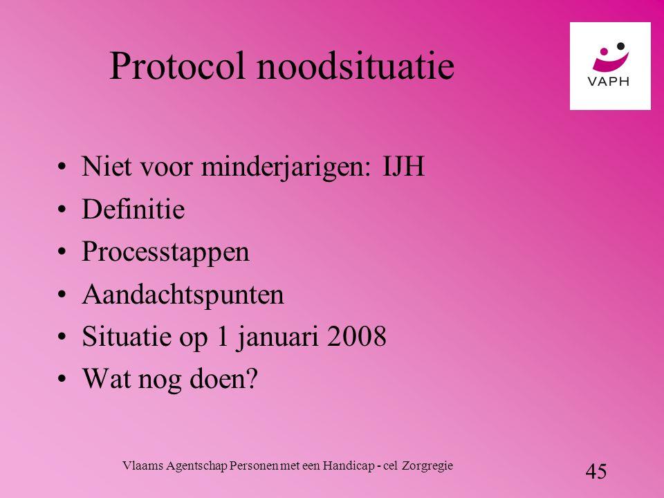 Vlaams Agentschap Personen met een Handicap - cel Zorgregie 45 Protocol noodsituatie Niet voor minderjarigen: IJH Definitie Processtappen Aandachtspunten Situatie op 1 januari 2008 Wat nog doen