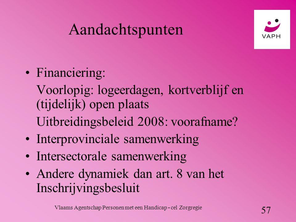 Vlaams Agentschap Personen met een Handicap - cel Zorgregie 57 Aandachtspunten Financiering: Voorlopig: logeerdagen, kortverblijf en (tijdelijk) open plaats Uitbreidingsbeleid 2008: voorafname.
