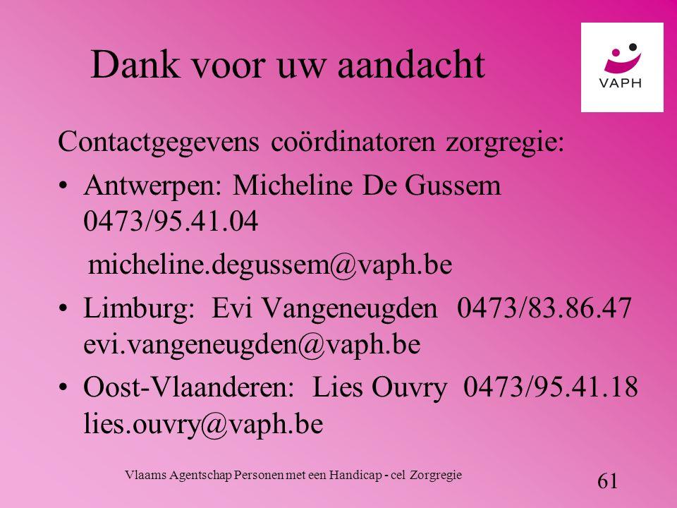 Vlaams Agentschap Personen met een Handicap - cel Zorgregie 61 Dank voor uw aandacht Contactgegevens coördinatoren zorgregie: Antwerpen: Micheline De Gussem 0473/95.41.04 micheline.degussem@vaph.be Limburg: Evi Vangeneugden 0473/83.86.47 evi.vangeneugden@vaph.be Oost-Vlaanderen: Lies Ouvry 0473/95.41.18 lies.ouvry@vaph.be