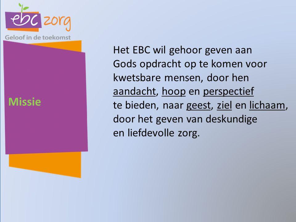 Missie Het EBC wil gehoor geven aan Gods opdracht op te komen voor kwetsbare mensen, door hen aandacht, hoop en perspectief te bieden, naar geest, ziel en lichaam, door het geven van deskundige en liefdevolle zorg.