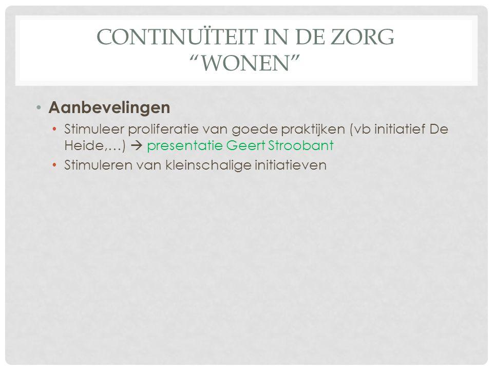 CONTINUÏTEIT IN DE ZORG WONEN Aanbevelingen Stimuleer proliferatie van goede praktijken (vb initiatief De Heide,…)  presentatie Geert Stroobant Stimuleren van kleinschalige initiatieven