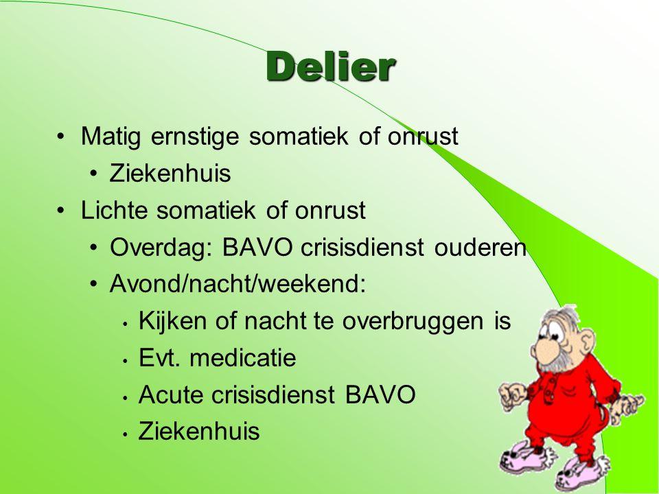 Delier Matig ernstige somatiek of onrust Ziekenhuis Lichte somatiek of onrust Overdag: BAVO crisisdienst ouderen Avond/nacht/weekend: Kijken of nacht te overbruggen is Evt.