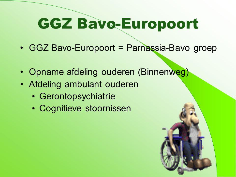 GGZ Bavo-Europoort GGZ Bavo-Europoort = Parnassia-Bavo groep Opname afdeling ouderen (Binnenweg) Afdeling ambulant ouderen Gerontopsychiatrie Cognitieve stoornissen