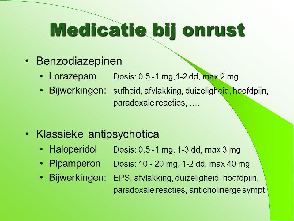 Medicatie bij onrust Benzodiazepinen Lorazepam Dosis: 0.5 -1 mg,1-2 dd, max 2 mg Bijwerkingen: sufheid, afvlakking, duizeligheid, hoofdpijn, paradoxale reacties, ….