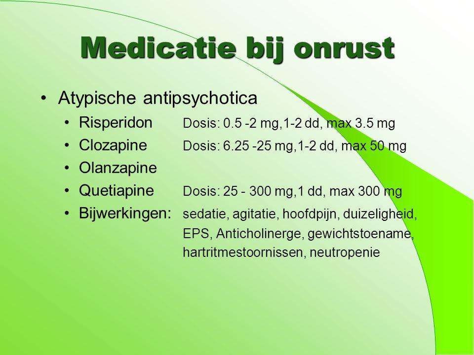 Medicatie bij onrust Atypische antipsychotica Risperidon Dosis: 0.5 -2 mg,1-2 dd, max 3.5 mg Clozapine Dosis: 6.25 -25 mg,1-2 dd, max 50 mg Olanzapine Quetiapine Dosis: 25 - 300 mg,1 dd, max 300 mg Bijwerkingen: sedatie, agitatie, hoofdpijn, duizeligheid, EPS, Anticholinerge, gewichtstoename, hartritmestoornissen, neutropenie