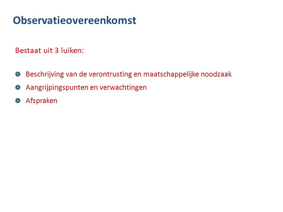 Observatieovereenkomst Bestaat uit 3 luiken: Beschrijving van de verontrusting en maatschappelijke noodzaak Aangrijpingspunten en verwachtingen Afspraken