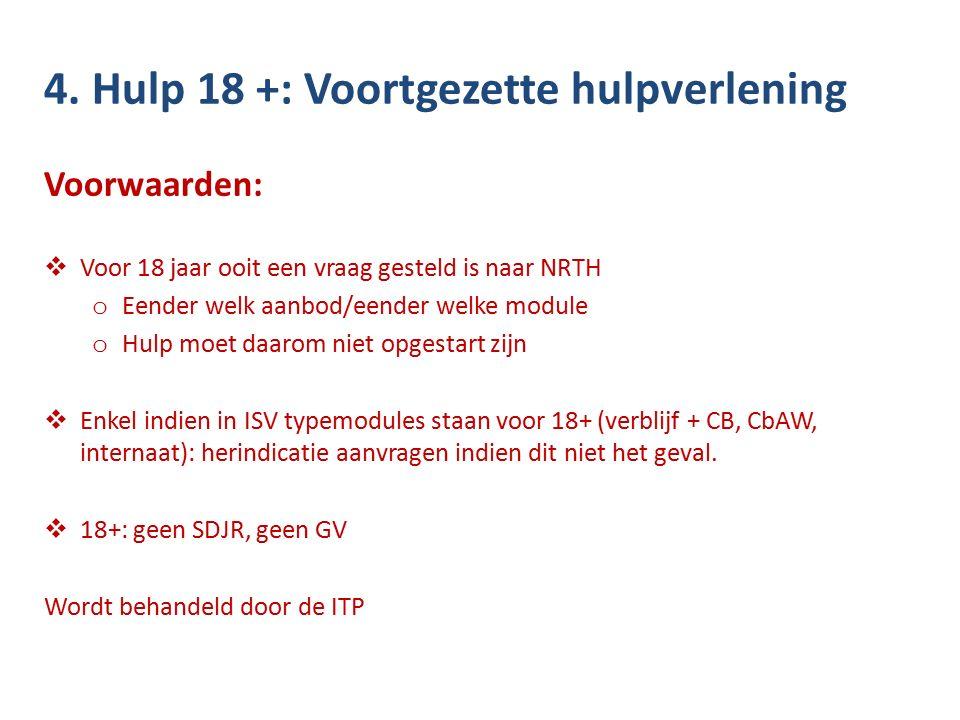 4. Hulp 18 +: Voortgezette hulpverlening Voorwaarden:  Voor 18 jaar ooit een vraag gesteld is naar NRTH o Eender welk aanbod/eender welke module o Hu