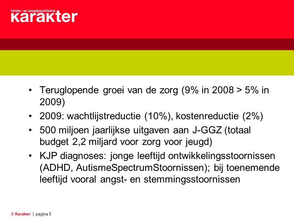 © Karakter |pagina 5 Teruglopende groei van de zorg (9% in 2008 > 5% in 2009) 2009: wachtlijstreductie (10%), kostenreductie (2%) 500 miljoen jaarlijkse uitgaven aan J-GGZ (totaal budget 2,2 miljard voor zorg voor jeugd) KJP diagnoses: jonge leeftijd ontwikkelingsstoornissen (ADHD, AutismeSpectrumStoornissen); bij toenemende leeftijd vooral angst- en stemmingsstoornissen