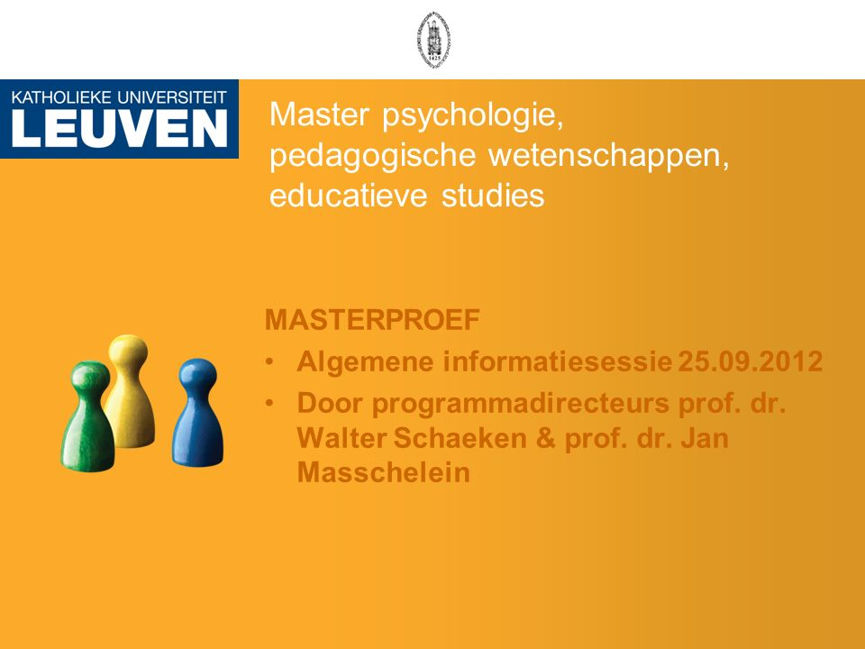 Master psychologie, pedagogische wetenschappen, educatieve studies MASTERPROEF Algemene informatiesessie 25.09.2012 Door programmadirecteurs prof.