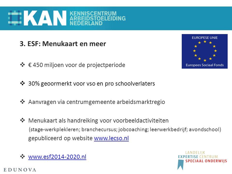 3. ESF: Menukaart en meer  € 450 miljoen voor de projectperiode  30% geoormerkt voor vso en pro schoolverlaters  Aanvragen via centrumgemeente arbe