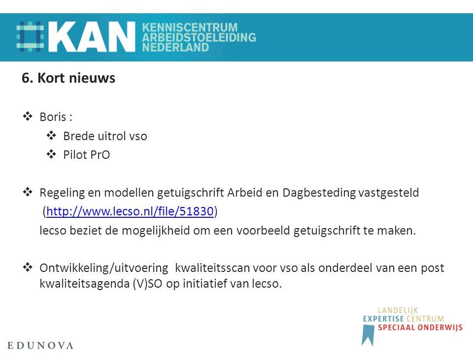 6. Kort nieuws  Boris :  Brede uitrol vso  Pilot PrO  Regeling en modellen getuigschrift Arbeid en Dagbesteding vastgesteld (http://www.lecso.nl/f