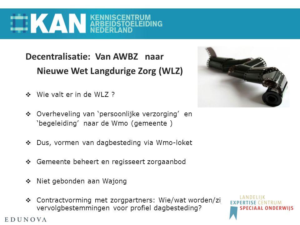 Decentralisatie: Van AWBZ naar Nieuwe Wet Langdurige Zorg (WLZ)  Wie valt er in de WLZ .