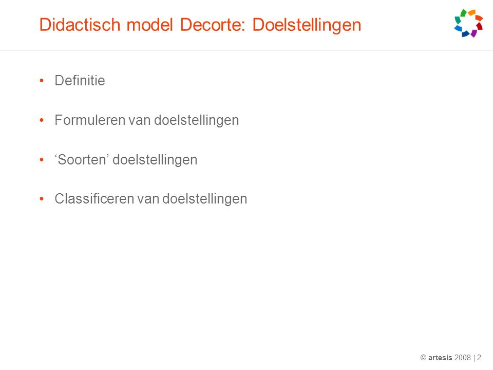 © artesis 2008 | 2 Didactisch model Decorte: Doelstellingen Definitie Formuleren van doelstellingen 'Soorten' doelstellingen Classificeren van doelstellingen